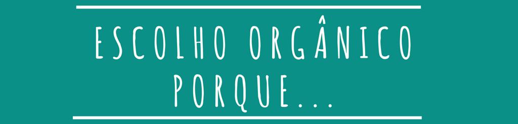 E você, porque escolhe orgânico?